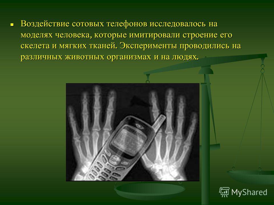 Воздействие сотовых телефонов исследовалось на моделях человека, которые имитировали строение его скелета и мягких тканей. Эксперименты проводились на различных животных организмах и на людях. Воздействие сотовых телефонов исследовалось на моделях че