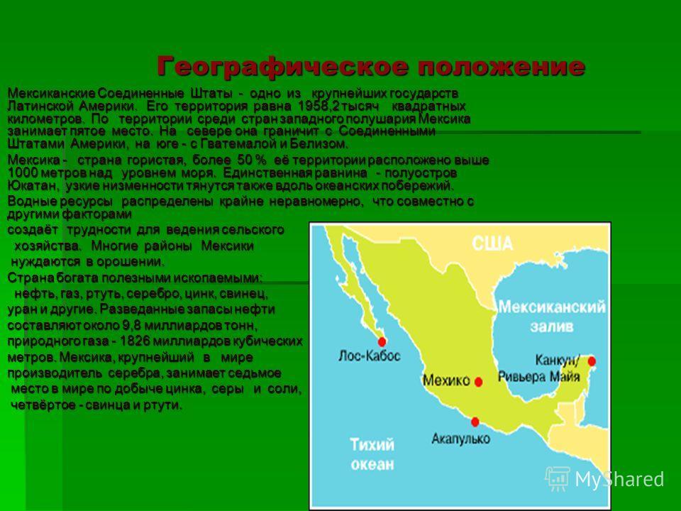 Географическое положение Географическое положение Мексиканские Соединенные Штаты - одно из крупнейших государств Латинской Америки. Его территория равна 1958,2 тысяч квадратных километров. По территории среди стран западного полушария Мексика занимае