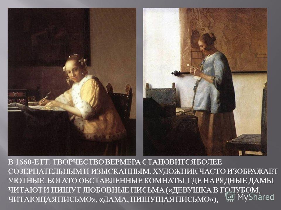 В 1660- Е ГГ. ТВОРЧЕСТВО ВЕРМЕРА СТАНОВИТСЯ БОЛЕЕ СОЗЕРЦАТЕЛЬНЫМ И ИЗЫСКАННЫМ. ХУДОЖНИК ЧАСТО ИЗОБРАЖАЕТ УЮТНЫЕ, БОГАТО ОБСТАВЛЕННЫЕ КОМНАТЫ, ГДЕ НАРЯДНЫЕ ДАМЫ ЧИТАЮТ И ПИШУТ ЛЮБОВНЫЕ ПИСЬМА (« ДЕВУШКА В ГОЛУБОМ, ЧИТАЮЩАЯ ПИСЬМО », « ДАМА, ПИШУЩАЯ ПИ