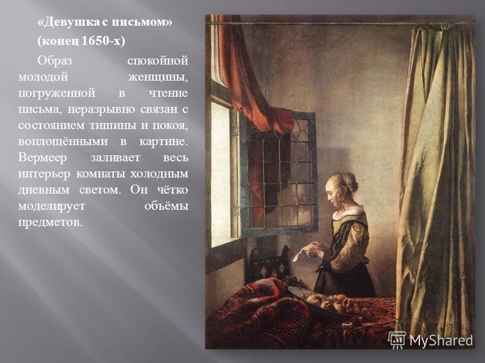 « Девушка с письмом » ( конец 1650- х ) Образ спокойной молодой женщины, погруженной в чтение письма, неразрывно связан с состоянием тишины и покоя, воплощёнными в картине. Вермеер заливает весь интерьер комнаты холодным дневным светом. Он чётко моде