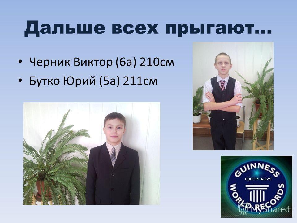 Дальше всех прыгают… Черник Виктор (6а) 210см Бутко Юрий (5а) 211см