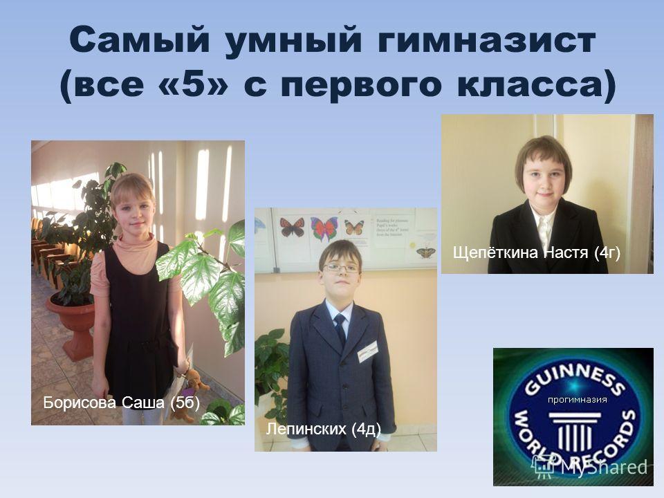 Самый умный гимназист (все «5» с первого класса) Борисова Саша (5б) Лепинских (4д) Щепёткина Настя (4г)