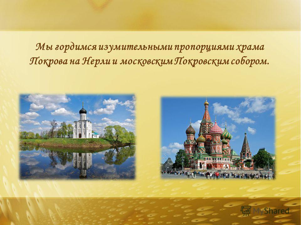Мы гордимся изумительными пропорциями храма Покрова на Нерли и московским Покровским собором.