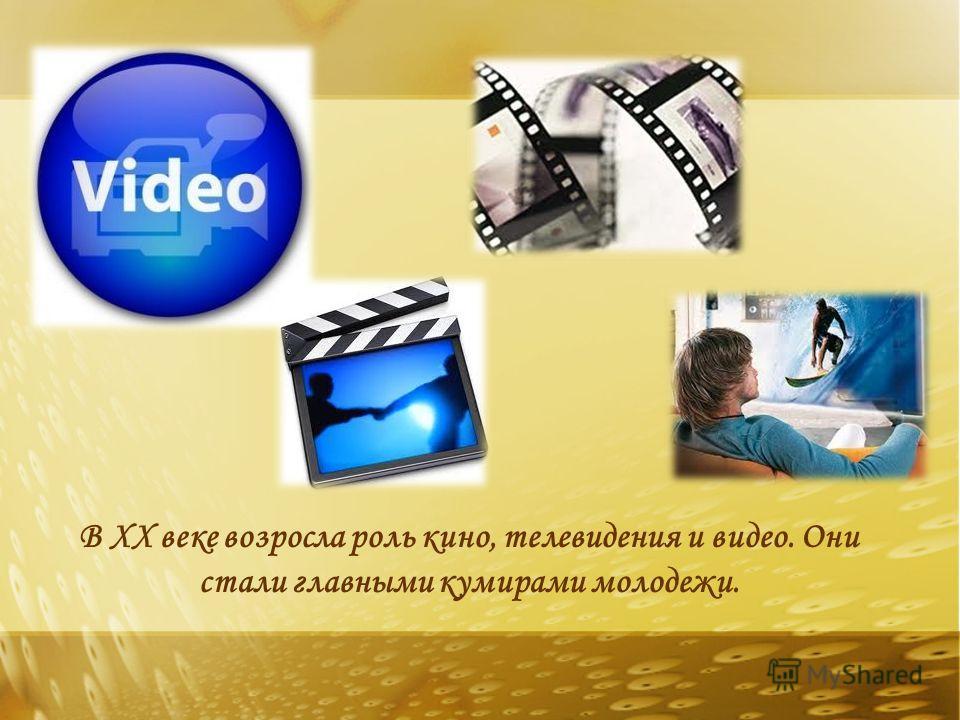 В XX веке возросла роль кино, телевидения и видео. Они стали главными кумирами молодежи.