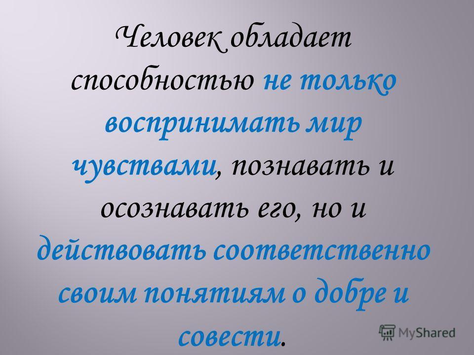 Человек обладает способностью не только воспринимать мир чувствами, познавать и осознавать его, но и действовать соответственно своим понятиям о добре и совести.