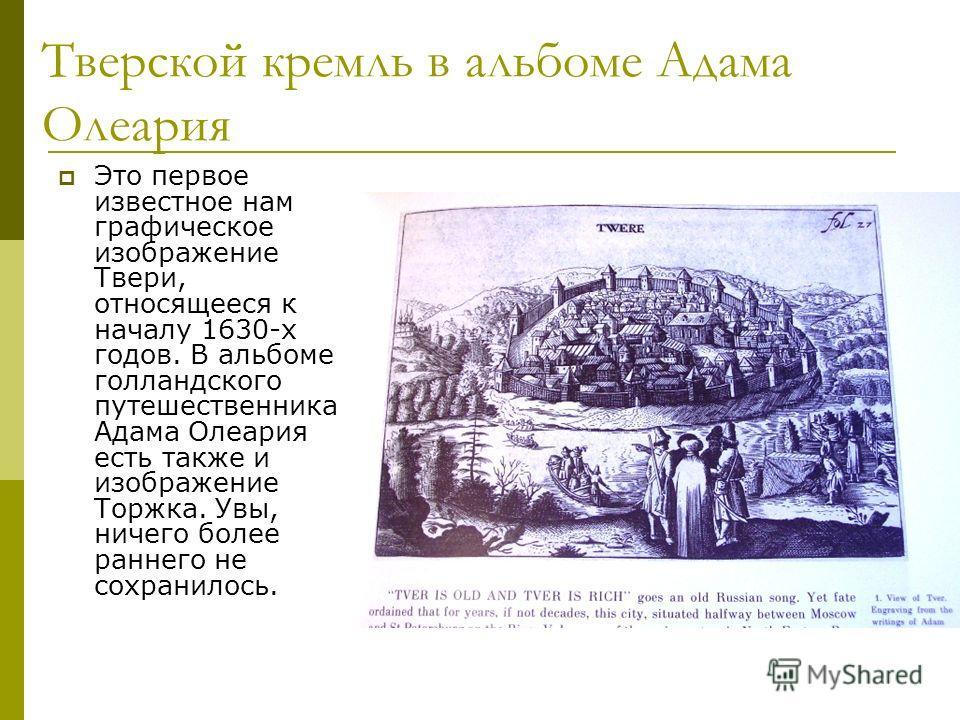Тверской кремль в альбоме Адама Олеария Это первое известное нам графическое изображение Твери, относящееся к началу 1630-х годов. В альбоме голландского путешественника Адама Олеария есть также и изображение Торжка. Увы, ничего более раннего не сохр