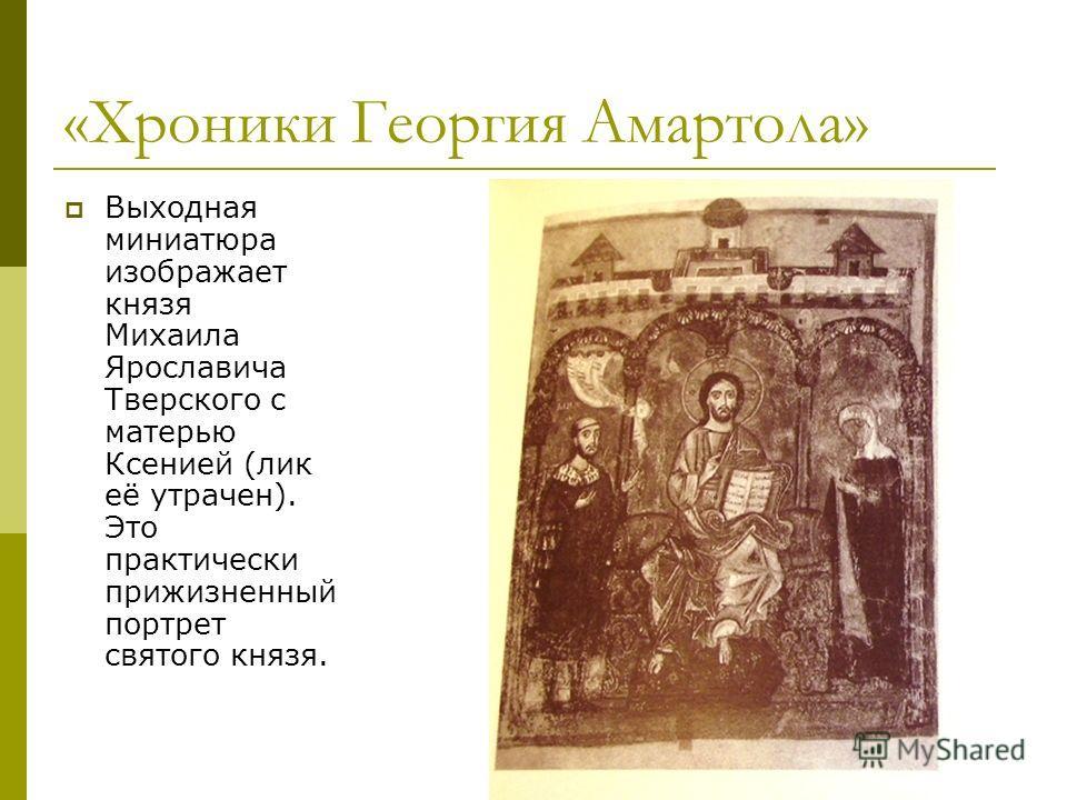 «Хроники Георгия Амартола» Выходная миниатюра изображает князя Михаила Ярославича Тверского с матерью Ксенией (лик её утрачен). Это практически прижизненный портрет святого князя.