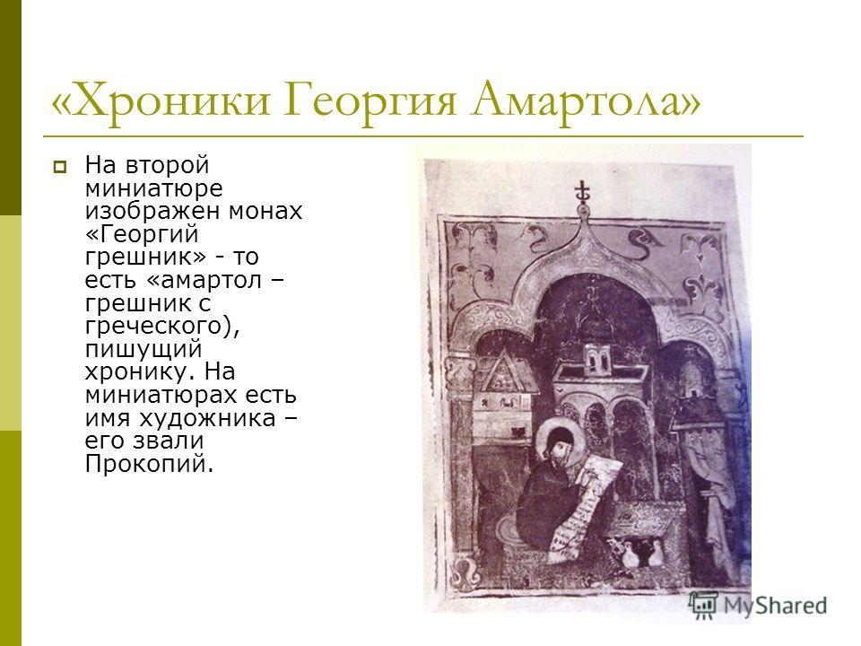 «Хроники Георгия Амартола» На второй миниатюре изображен монах «Георгий грешник» - то есть «амартол – грешник с греческого), пишущий хронику. На миниатюрах есть имя художника – его звали Прокопий.
