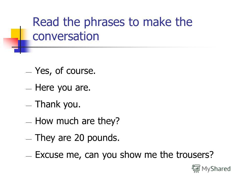 Read the phrases to make the conversation Yes, of course. Here you are. Thank you. How much are they? They are 20 pounds. Excuse me, can you show me the trousers?