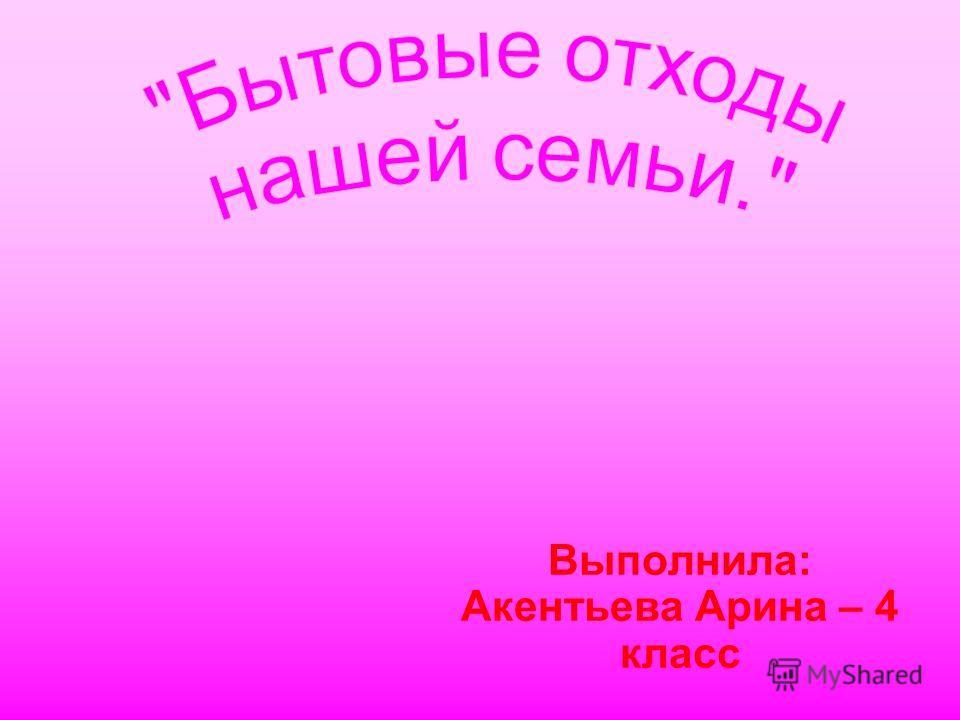 Выполнила: Акентьева Арина – 4 класс