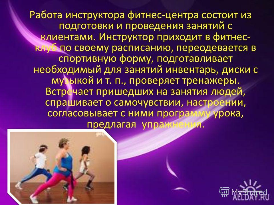 Работа инструктора фитнес-центра состоит из подготовки и проведения занятий с клиентами. Инструктор приходит в фитнес- клуб по своему расписанию, переодевается в спортивную форму, подготавливает необходимый для занятий инвентарь, диски с музыкой и т.