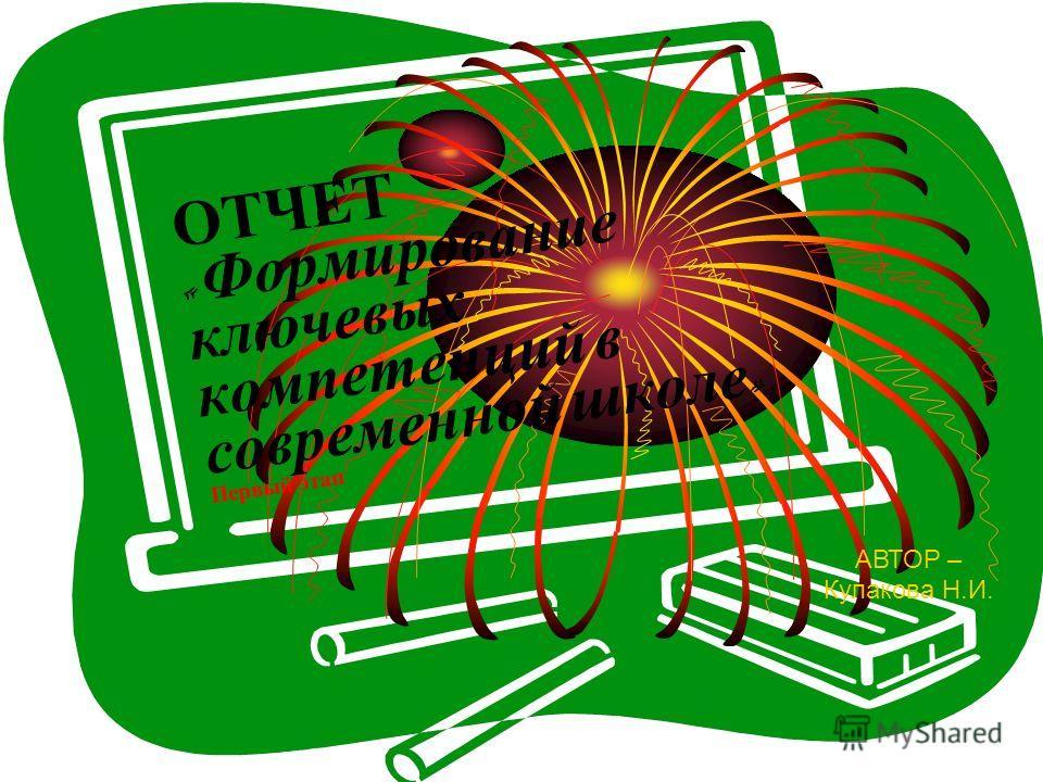 ОТЧЕТ « Формирование ключевых компетенций в современной школе » Первый этап АВТОР – Кулакова Н.И.
