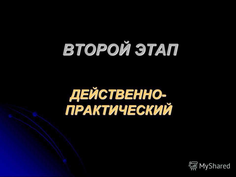 ВТОРОЙ ЭТАП ДЕЙСТВЕННО- ПРАКТИЧЕСКИЙ