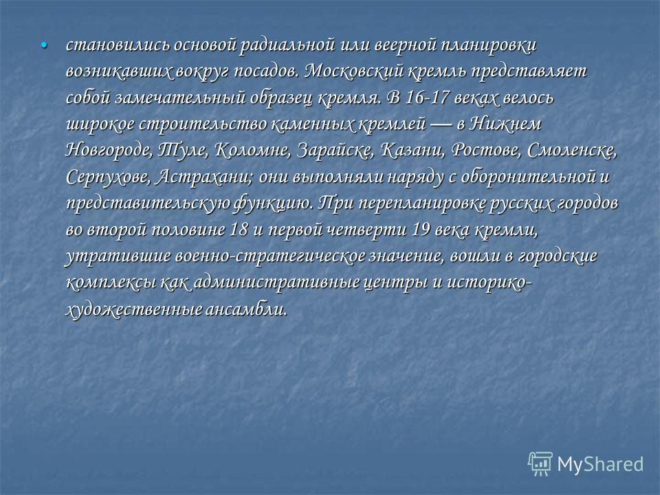 становились основой радиальной или веерной планировки возникавших вокруг посадов. Московский кремль представляет собой замечательный образец кремля. В 16-17 веках велось широкое строительство каменных кремлей в Нижнем Новгороде, Туле, Коломне, Зарайс