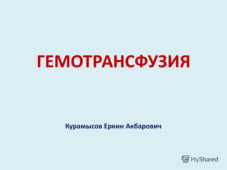 ГЕМОТРАНСФУЗИЯ Курамысов Еркин Акбарович