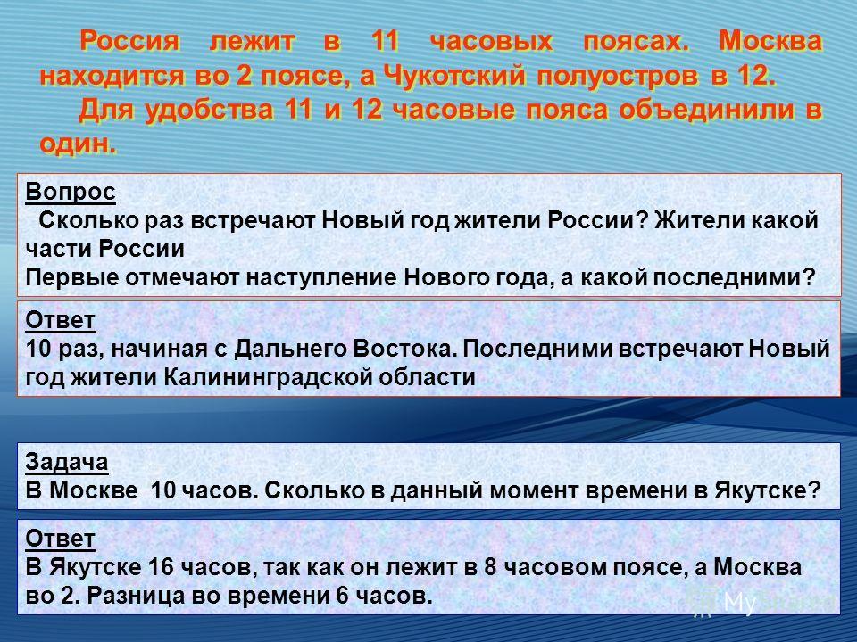 Россия лежит в 11 часовых поясах. Москва находится во 2 поясе, а Чукотский полуостров в 12. Для удобства 11 и 12 часовые пояса объединили в один. Россия лежит в 11 часовых поясах. Москва находится во 2 поясе, а Чукотский полуостров в 12. Для удобства