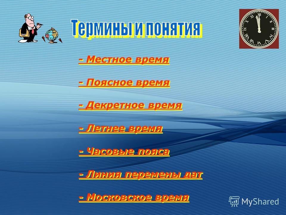 - Местное время - Поясное время - Декретное время - Летнее время - Часовые пояса - Линия перемены дат - Московское время - Местное время - Поясное время - Декретное время - Летнее время - Часовые пояса - Линия перемены дат - Московское время