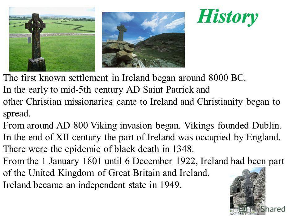 The first known settlement in Ireland began around 8000 BC. In the early to mid-5th century AD Saint Patrick and other Christian missionaries came to Ireland and Christianity began to spread. From around AD 800 Viking invasion began. Vikings founded