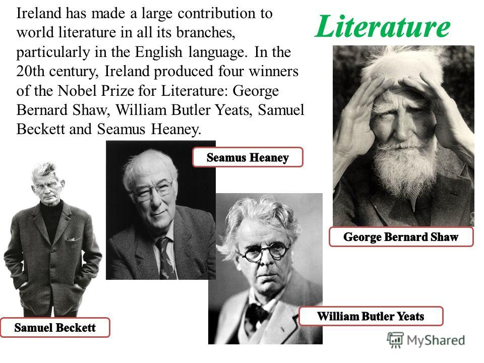 Ireland has made a large contribution to world literature in all its branches, particularly in the English language. In the 20th century, Ireland produced four winners of the Nobel Prize for Literature: George Bernard Shaw, William Butler Yeats, Samu