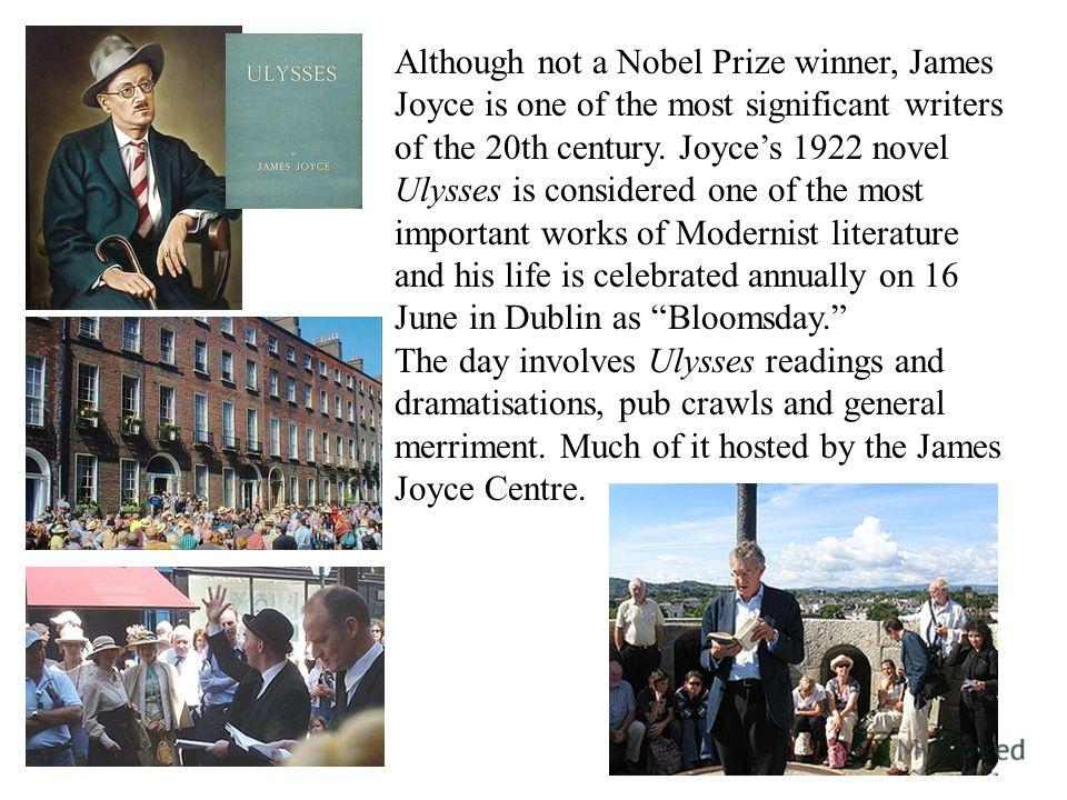 Although not a Nobel Prize winner, James Joyce is one of the most significant writers of the 20th century. Joyces 1922 novel Ulysses is considered one of the most important works of Modernist literature and his life is celebrated annually on 16 June