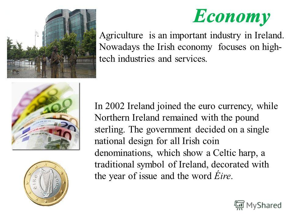 Agriculture is an important industry in Ireland. Nowadays the Irish economy focuses on high- tech industries and services. In 2002 Ireland joined the euro currency, while Northern Ireland remained with the pound sterling. The government decided on a