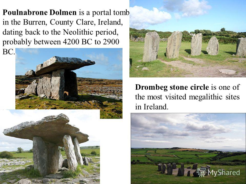 Poulnabrone Dolmen is a portal tomb in the Burren, County Clare, Ireland, dating back to the Neolithic period, probably between 4200 BC to 2900 BC. Drombeg stone circle is one of the most visited megalithic sites in Ireland.