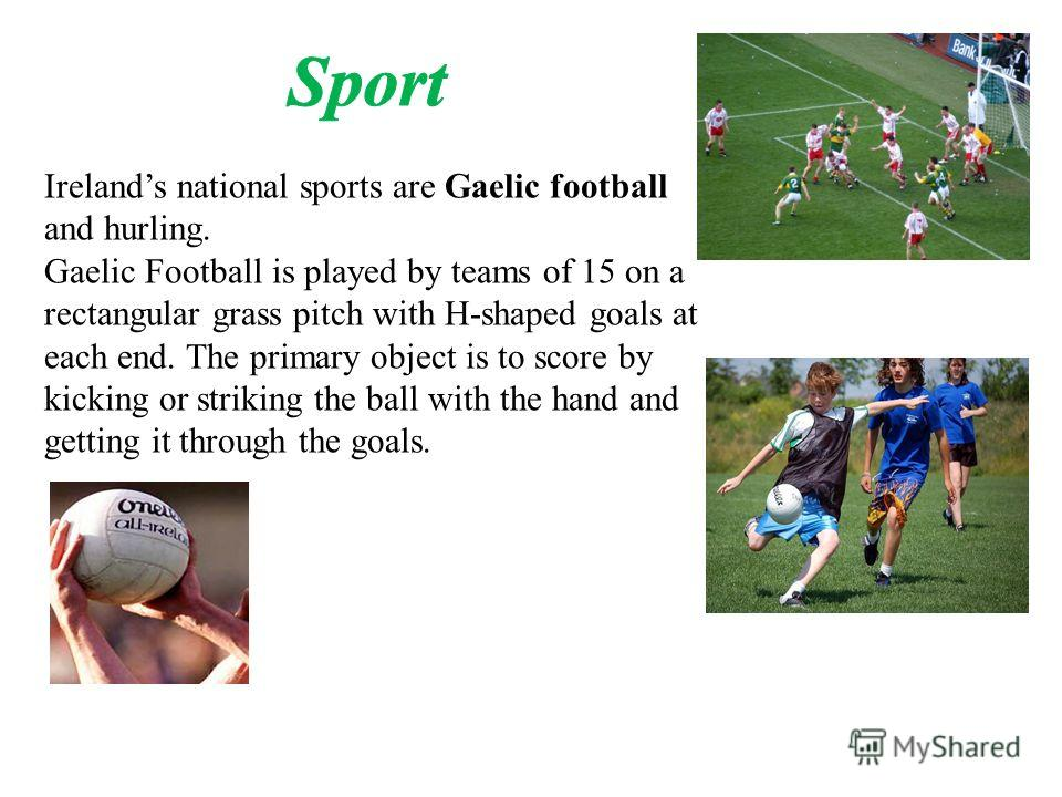 Irelands national sports are Gaelic football and hurling. Gaelic Football is played by teams of 15 on a rectangular grass pitch with H-shaped goals at each end. The primary object is to score by kicking or striking the ball with the hand and getting