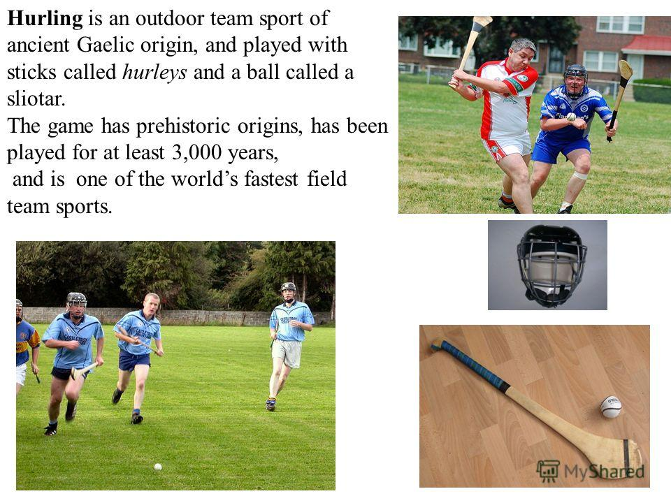 Hurling is an outdoor team sport of ancient Gaelic origin, and played with sticks called hurleys and a ball called a sliotar. The game has prehistoric origins, has been played for at least 3,000 years, and is one of the worlds fastest field team spor