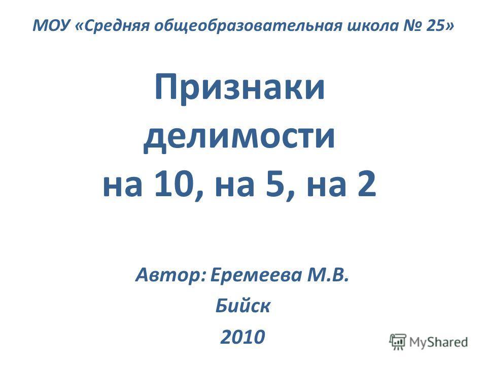 Признаки делимости на 10, на 5, на 2 Автор: Еремеева М.В. Бийск 2010 МОУ «Средняя общеобразовательная школа 25»