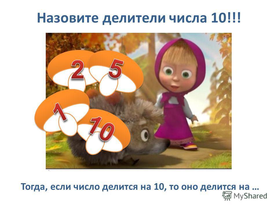 Назовите делители числа 10!!! Тогда, если число делится на 10, то оно делится на …