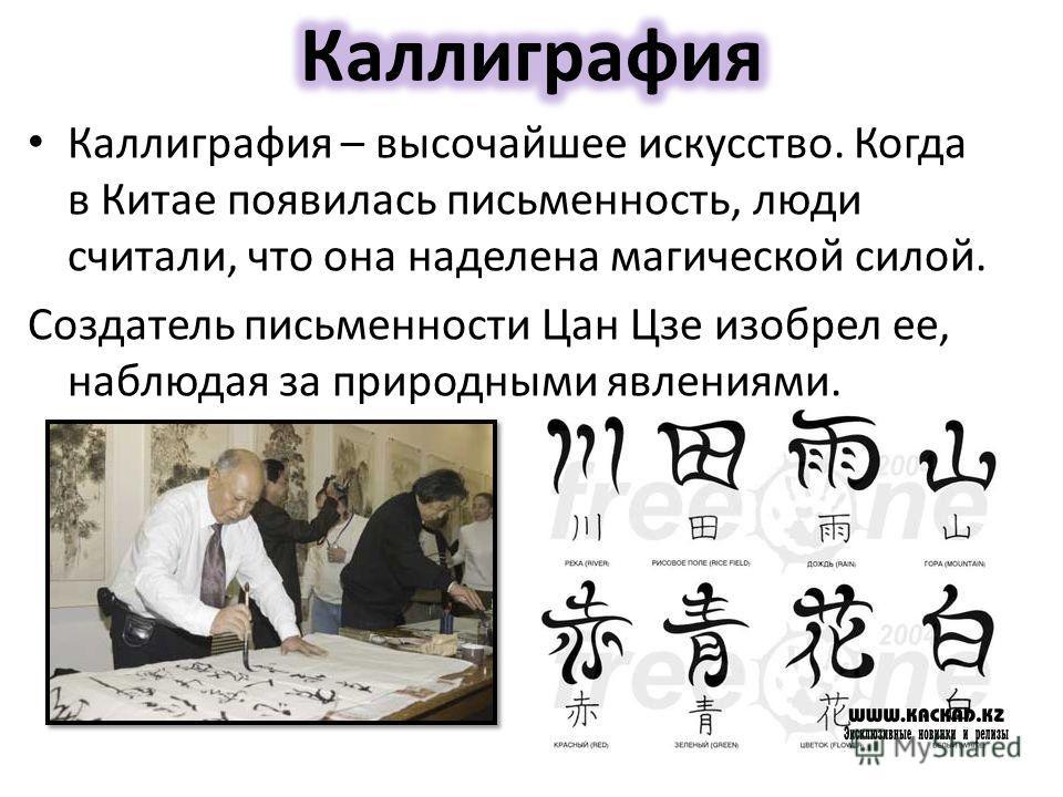Каллиграфия – высочайшее искусство. Когда в Китае появилась письменность, люди считали, что она наделена магической силой. Создатель письменности Цан Цзе изобрел ее, наблюдая за природными явлениями.