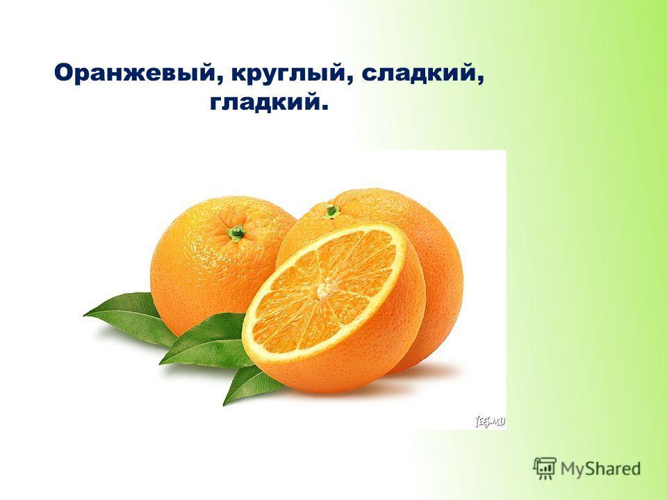 Оранжевый, круглый, сладкий, гладкий.