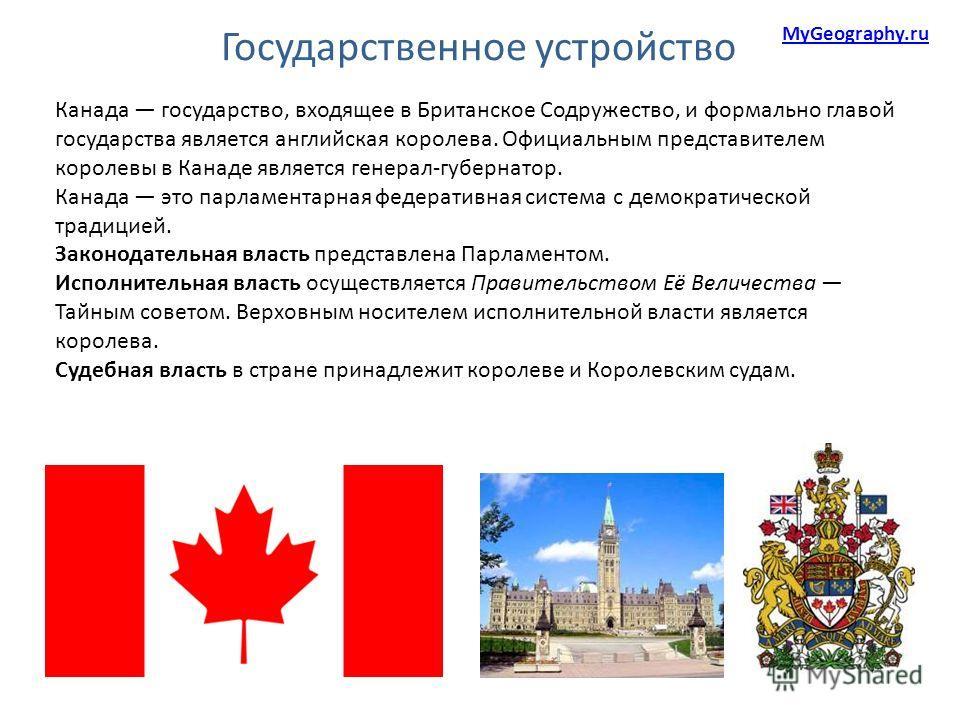 Государственное устройство MyGeography.ru Канада государство, входящее в Британское Содружество, и формально главой государства является английская королева. Официальным представителем королевы в Канаде является генерал-губернатор. Канада это парламе