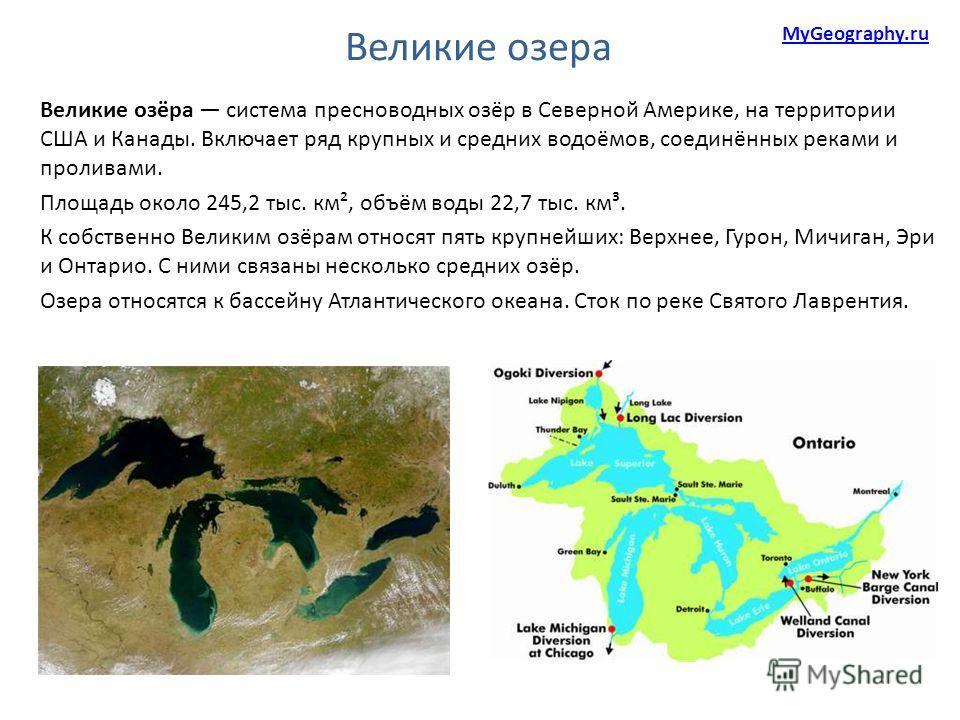 Великие озёра система пресноводных озёр в Северной Америке, на территории США и Канады. Включает ряд крупных и средних водоёмов, соединённых реками и проливами. Площадь около 245,2 тыс. км², объём воды 22,7 тыс. км³. К собственно Великим озёрам относ