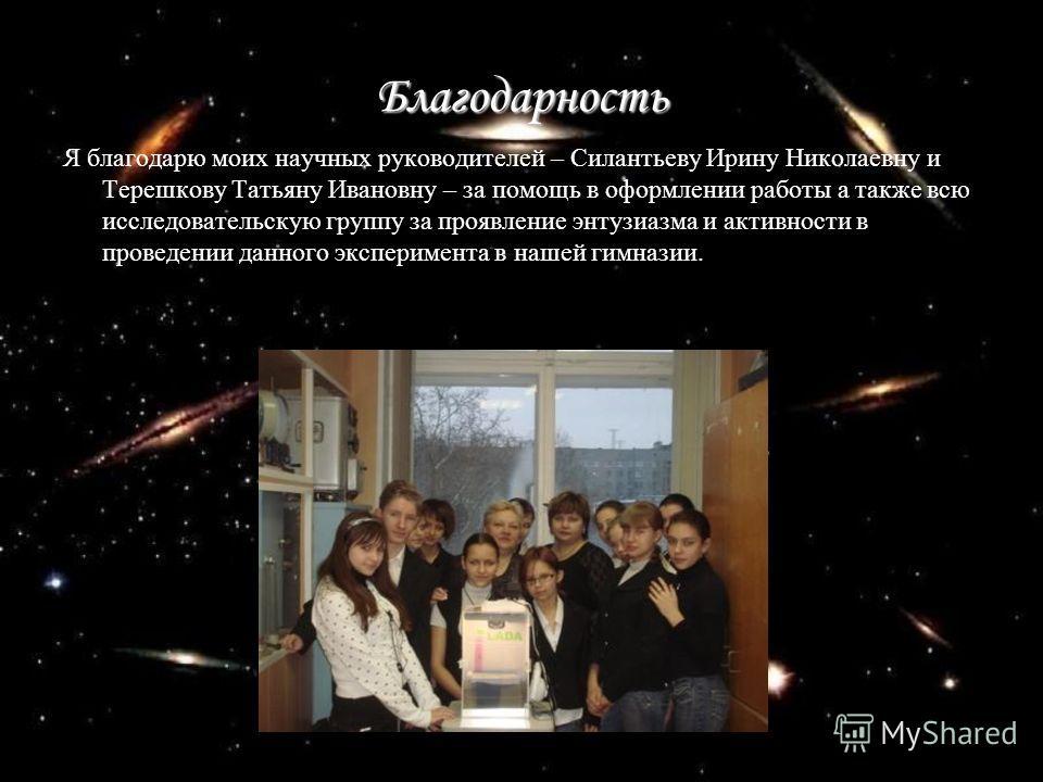 Благодарность Я благодарю моих научных руководителей – Силантьеву Ирину Николаевну и Терешкову Татьяну Ивановну – за помощь в оформлении работы а также всю исследовательскую группу за проявление энтузиазма и активности в проведении данного эксперимен