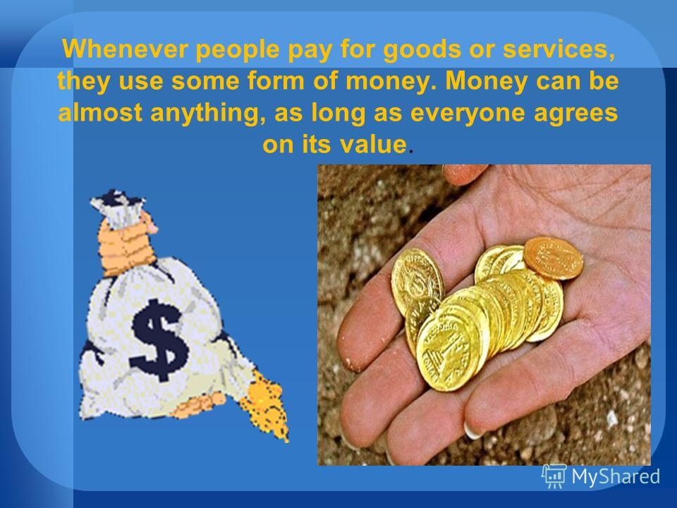 Whenever people pay for goods or services, they use some form of money. Money can be almost anything, as long as everyone agrees on its value.