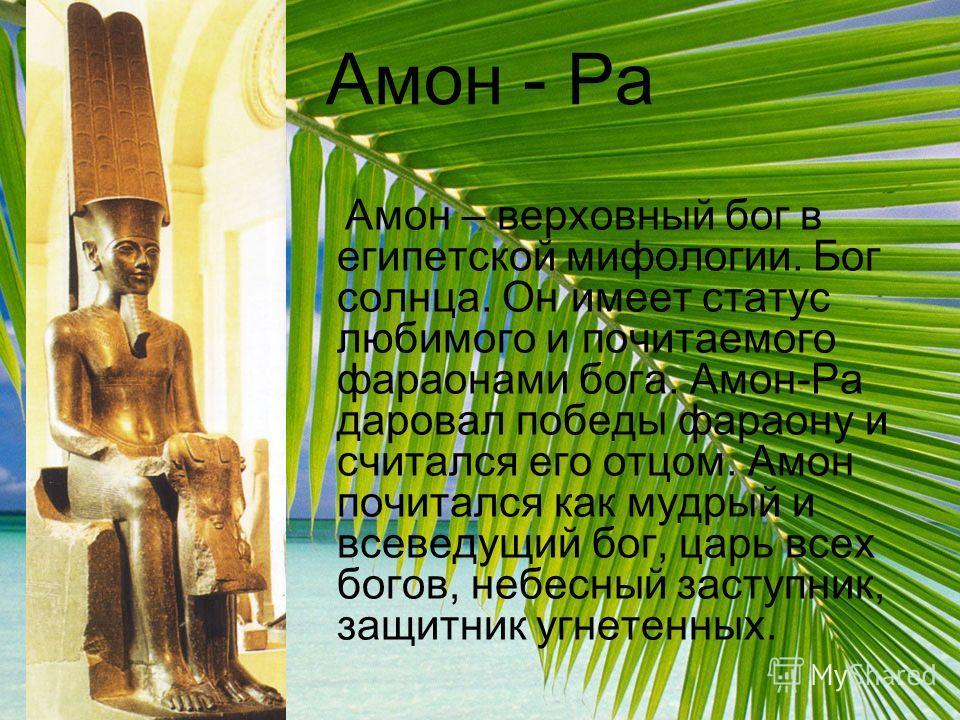 Амон - Ра Амон – верховный бог в египетской мифологии. Бог солнца. Он имеет статус любимого и почитаемого фараонами бога. Амон-Ра даровал победы фараону и считался его отцом. Амон почитался как мудрый и всеведущий бог, царь всех богов, небесный засту