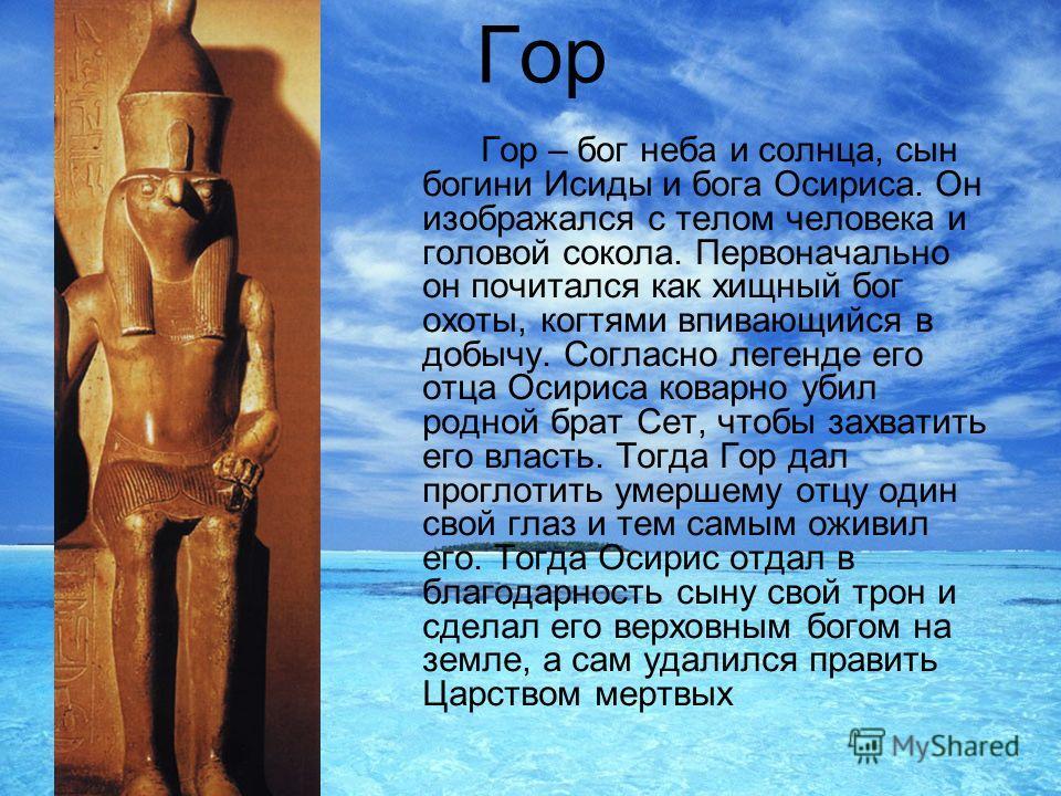 Гор Гор – бог неба и солнца, сын богини Исиды и бога Осириса. Он изображался с телом человека и головой сокола. Первоначально он почитался как хищный бог охоты, когтями впивающийся в добычу. Согласно легенде его отца Осириса коварно убил родной брат