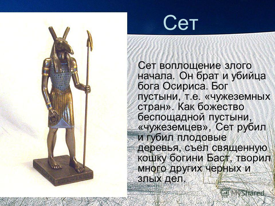 Сет Сет воплощение злого начала. Он брат и убийца бога Осириса. Бог пустыни, т.е. «чужеземных стран». Как божество беспощадной пустыни, «чужеземцев», Сет рубил и губил плодовые деревья, съел священную кошку богини Баст, творил много других черных и з