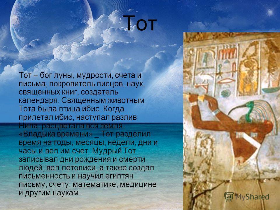 Тот Тот – бог луны, мудрости, счета и письма, покровитель писцов, наук, священных книг, создатель календаря. Священным животным Тота была птица ибис. Когда прилетал ибис, наступал разлив Нила, расцветала вся земля. «Владыка времени» _ Тот разделил вр