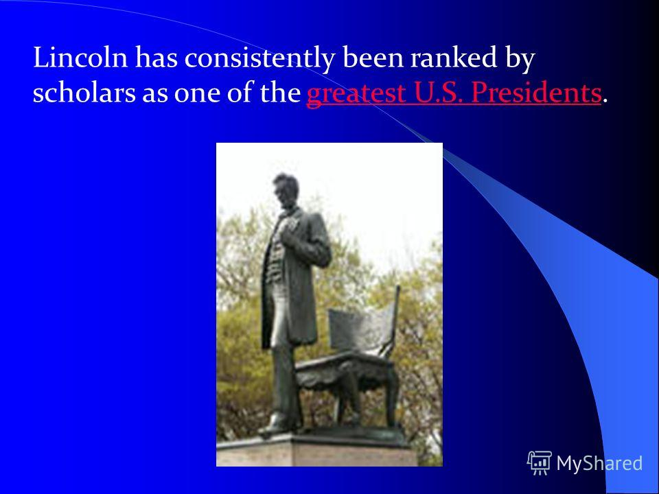 Lincoln has consistently been ranked by scholars as one of the greatest U.S. Presidents.greatest U.S. Presidents