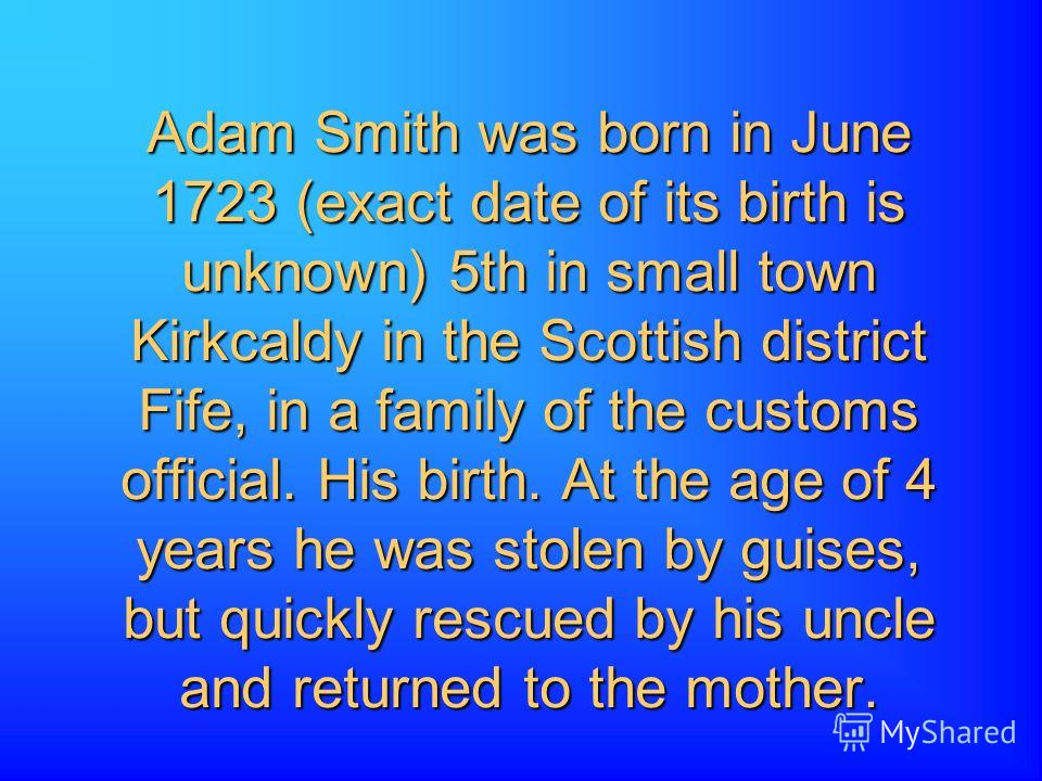 Adam Smith was born in June 1723 (exact date of its birth is unknown) 5th in small town Kirkcaldy in the Scottish district Fife, in a family of the customs official. His birth. At the age of 4 years he was stolen by guises, but quickly rescued by his
