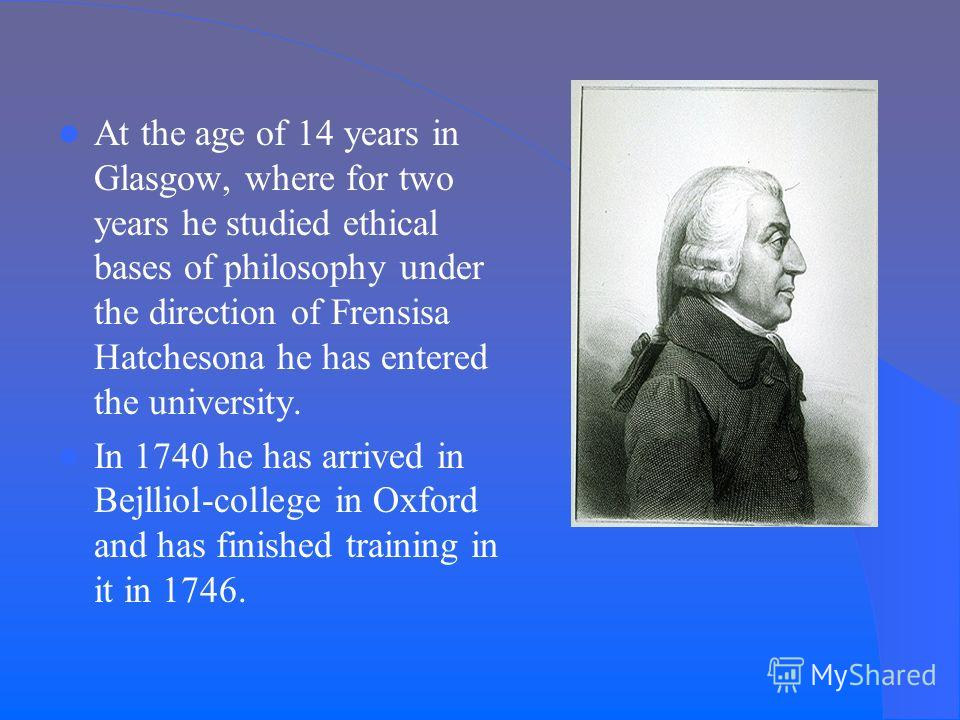 At the age of 14 years in Glasgow, where for two years he studied ethical bases of philosophy under the direction of Frensisa Hatchesona he has entered the university. In 1740 he has arrived in Bejlliol-college in Oxford and has finished training in