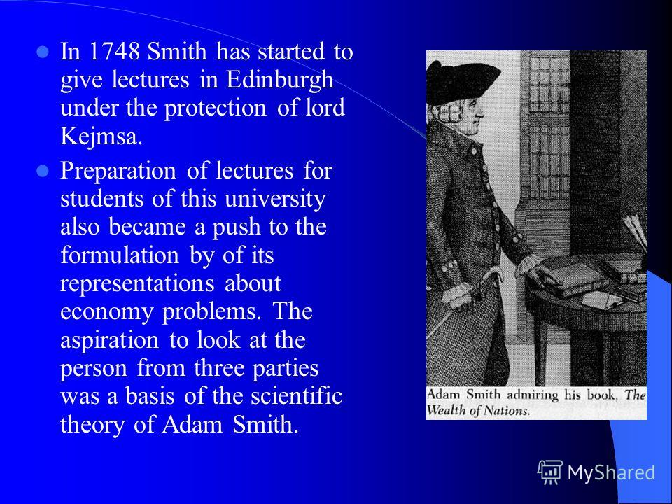 In 1748 Smith has started to give lectures in Edinburgh under the protection of lord Kejmsa. Preparation of lectures for students of this university also became a push to the formulation by of its representations about economy problems. The aspiratio