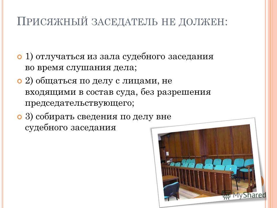 П РИСЯЖНЫЙ ЗАСЕДАТЕЛЬ НЕ ДОЛЖЕН : 1) отлучаться из зала судебного заседания во время слушания дела; 2) общаться по делу с лицами, не входящими в состав суда, без разрешения председательствующего; 3) собирать сведения по делу вне судебного заседания