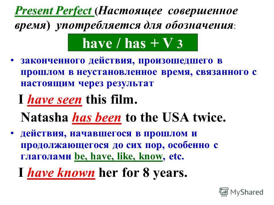 Present Perfect Present Perfect ( Настоящее совершенное время) употребляется для обозначения : законченного действия, произошедшего в прошлом в неустановленное время, связанного с настоящим через результат I have seen this film. Natasha has been to t