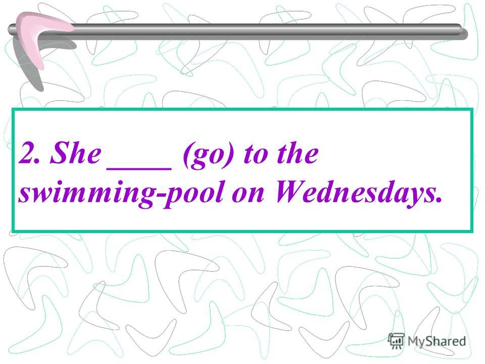 2. She ____ (go) to the swimming-pool on Wednesdays.