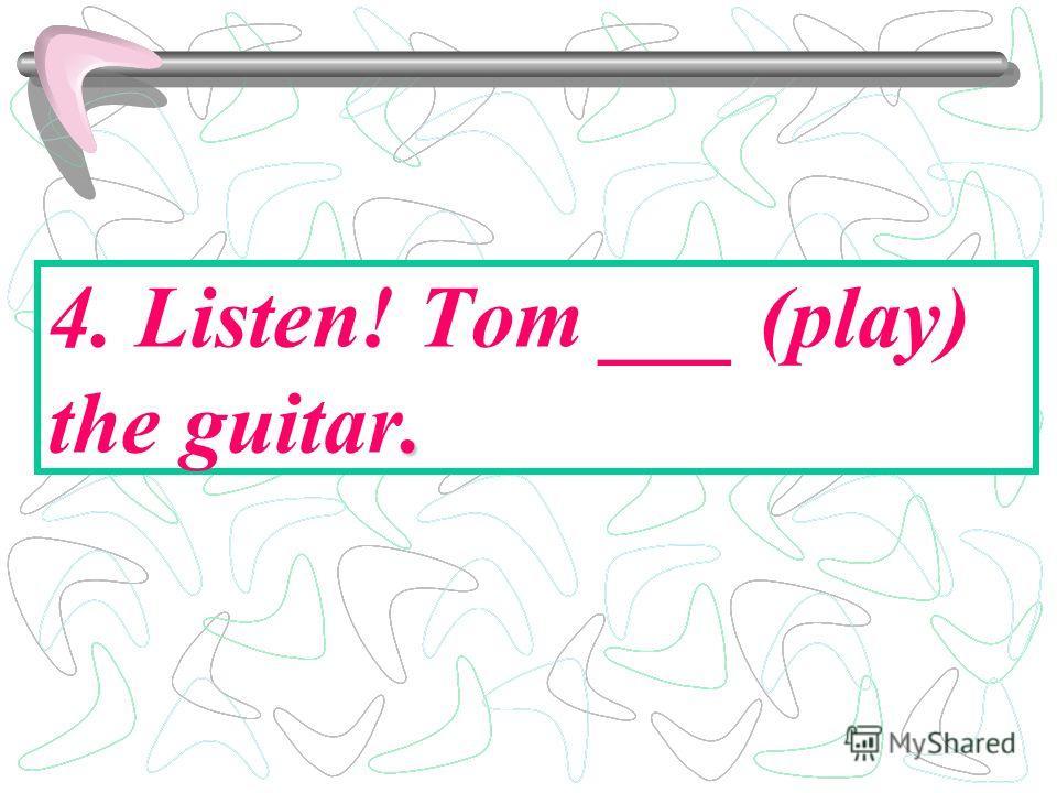 . 4. Listen! Tom ___ (play) the guitar.
