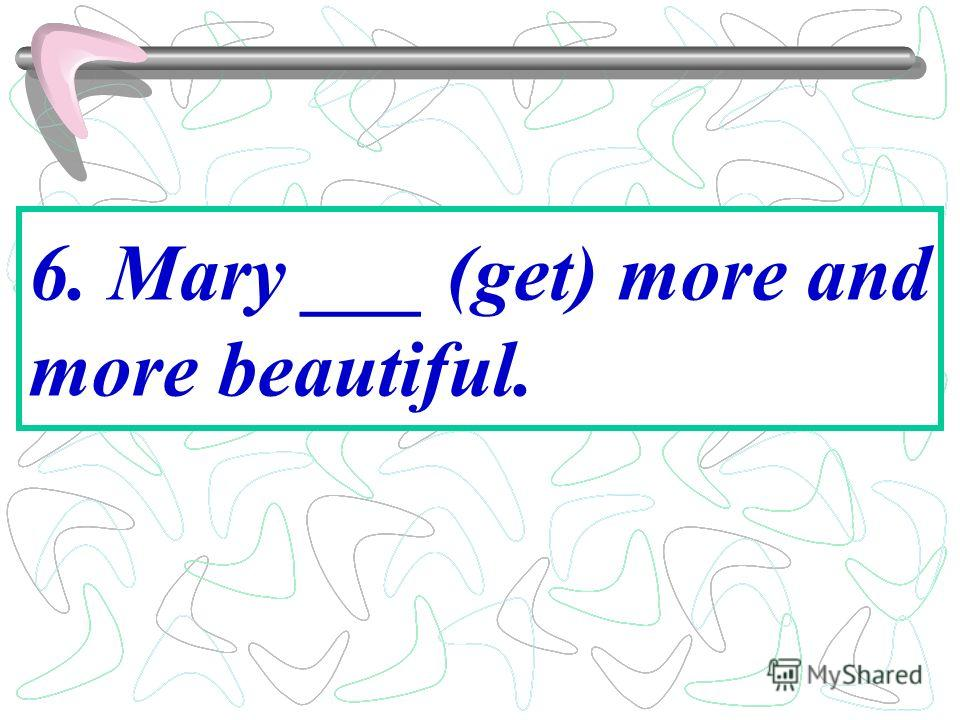 6. Mary ___ (get) more and more beautiful.