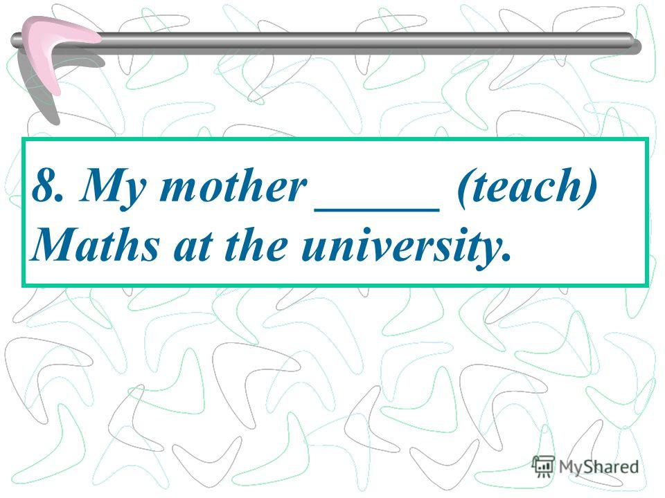 8. My mother _____ (teach) Maths at the university.
